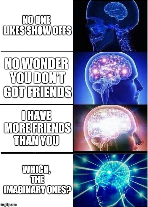 Expanding Brain Meme |  NO ONE LIKES SHOW OFFS; NO WONDER YOU DON'T GOT FRIENDS; I HAVE MORE FRIENDS THAN YOU; WHICH, THE IMAGINARY ONES? | image tagged in memes,expanding brain | made w/ Imgflip meme maker