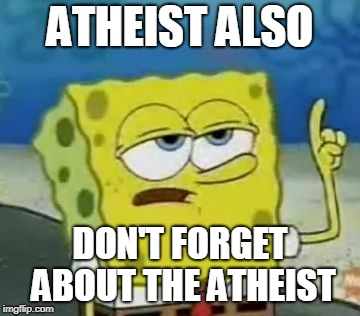 Ill Have You Know Spongebob Meme | ATHEIST ALSO DON'T FORGET ABOUT THE ATHEIST | image tagged in memes,ill have you know spongebob | made w/ Imgflip meme maker