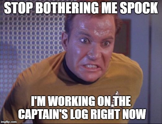Working on the Captain's Log | STOP BOTHERING ME SPOCK I'M WORKING ON THE CAPTAIN'S LOG RIGHT NOW | image tagged in captain's log,log,toilet,bathroom,kirk is about to blow   | made w/ Imgflip meme maker