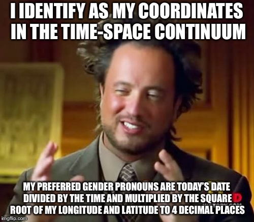 How far will gender pronouns go? | I IDENTIFY AS MY COORDINATES IN THE TIME-SPACE CONTINUUM MY PREFERRED GENDER PRONOUNS ARE TODAY'S DATE DIVIDED BY THE TIME AND MULTIPLIED BY | image tagged in memes,gender pronouns,identity,sjw | made w/ Imgflip meme maker