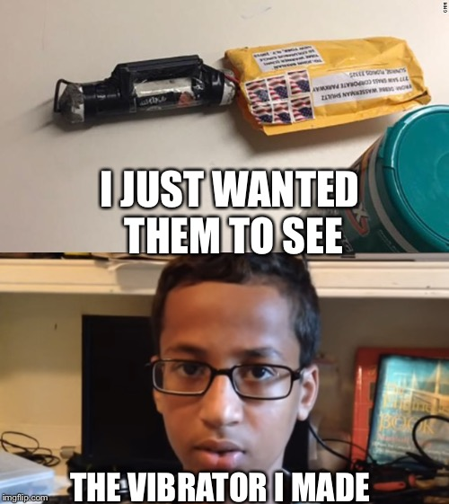 Clock boy makes a dildo | I JUST WANTED THEM TO SEE THE VIBRATOR I MADE | image tagged in bomb boy,dildo,cnn,democrats,red flag | made w/ Imgflip meme maker