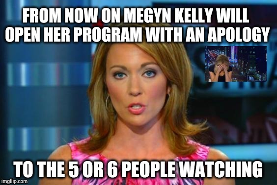 Another Blonde moment | FROM NOW ON MEGYN KELLY WILL OPEN HER PROGRAM WITH AN APOLOGY TO THE 5 OR 6 PEOPLE WATCHING | image tagged in real news network,racist,megyn kelly,news,halloween,cultural appropriation | made w/ Imgflip meme maker