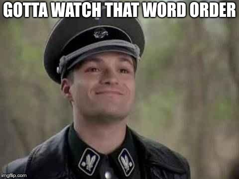 grammar nazi | GOTTA WATCH THAT WORD ORDER | image tagged in grammar nazi | made w/ Imgflip meme maker