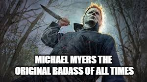 Original Badass Michael Myers | MICHAEL MYERS THE ORIGINAL BADASS OF ALL TIMES | image tagged in michael myers,badass | made w/ Imgflip meme maker