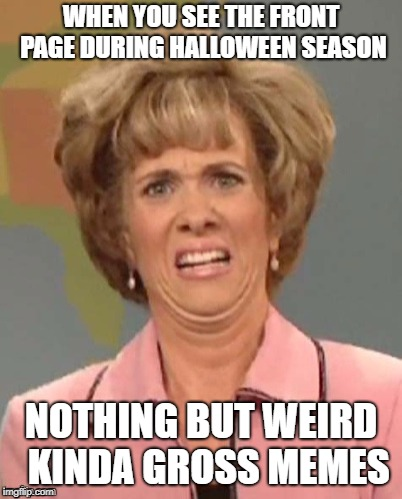 Is it Thanksgiving Season yet??   | WHEN YOU SEE THE FRONT PAGE DURING HALLOWEEN SEASON NOTHING BUT WEIRD  KINDA GROSS MEMES | image tagged in yuck,halloween,weirdo,gross,wtf | made w/ Imgflip meme maker