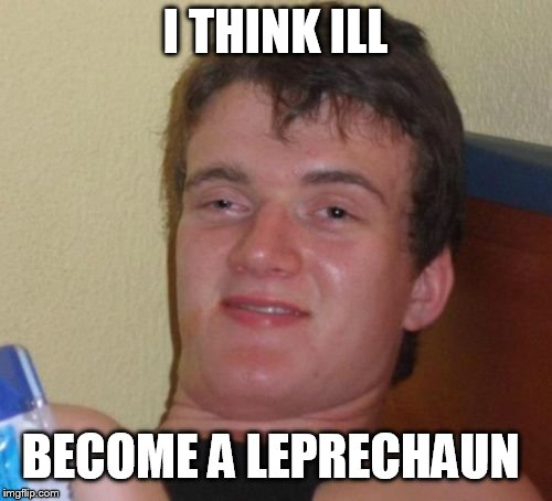 10 Guy Meme | I THINK ILL BECOME A LEPRECHAUN | image tagged in memes,10 guy | made w/ Imgflip meme maker
