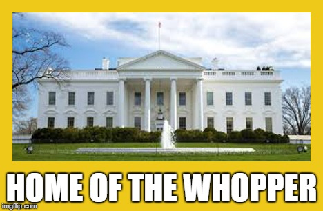 Home of the Whopper | HOME OF THE WHOPPER | image tagged in trump,white house,liar,truth,fake news,falsehood | made w/ Imgflip meme maker
