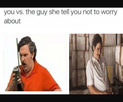 image tagged in memes,you vs the guy she tells you not to worry about,sad pablo escobar,dank memes,too dank | made w/ Imgflip meme maker