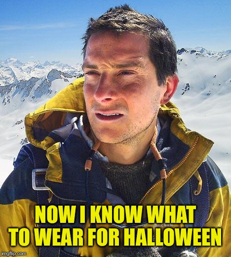 Bear Grylls Meme | NOW I KNOW WHAT TO WEAR FOR HALLOWEEN | image tagged in memes,bear grylls | made w/ Imgflip meme maker