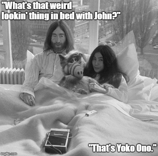 """What's that weird lookin' thing in bed with John?""; ""That's Yoko Ono."" 