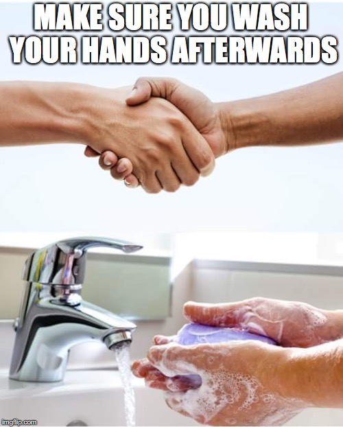 Shake and wash hands | MAKE SURE YOU WASH YOUR HANDS AFTERWARDS | image tagged in shake and wash hands | made w/ Imgflip meme maker