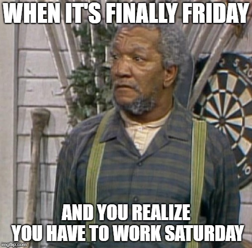 Fred Sanford |  WHEN IT'S FINALLY FRIDAY; AND YOU REALIZE YOU HAVE TO WORK SATURDAY | image tagged in fred sanford | made w/ Imgflip meme maker
