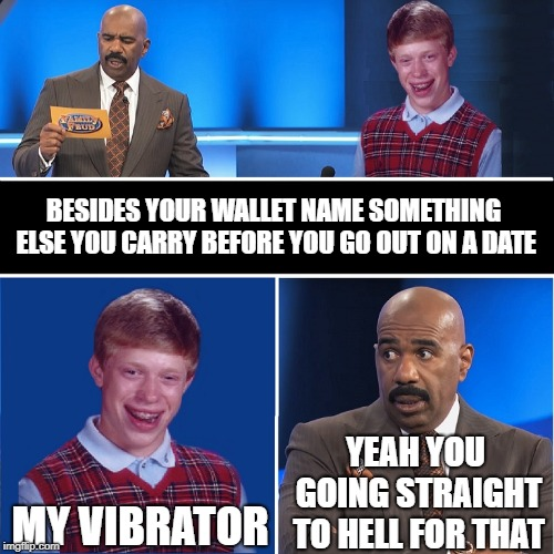 BESIDES YOUR WALLET NAME SOMETHING ELSE YOU CARRY BEFORE YOU GO OUT ON A DATE MY VIBRATOR YEAH YOU GOING STRAIGHT TO HELL FOR THAT | image tagged in family feud,question,badluckbrian,funny | made w/ Imgflip meme maker