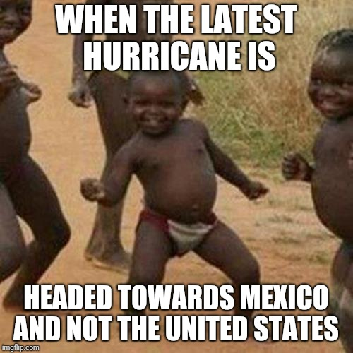 Third World Success Kid Meme | WHEN THE LATEST HURRICANE IS HEADED TOWARDS MEXICO AND NOT THE UNITED STATES | image tagged in memes,third world success kid | made w/ Imgflip meme maker