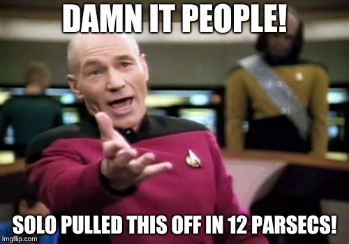 Picard Wtf Meme | DAMN IT PEOPLE! SOLO PULLED THIS OFF IN 12 PARSECS! | image tagged in memes,picard wtf | made w/ Imgflip meme maker