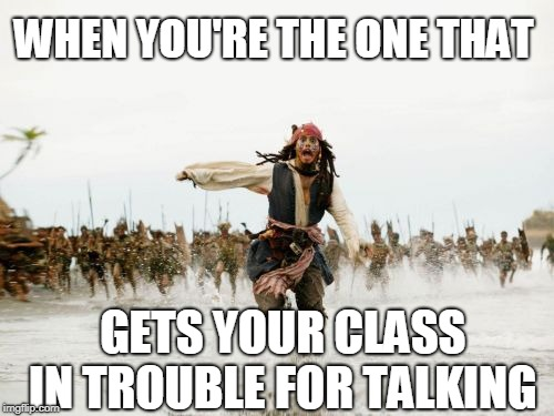 Jack Sparrow Being Chased Meme | WHEN YOU'RE THE ONE THAT GETS YOUR CLASS IN TROUBLE FOR TALKING | image tagged in memes,jack sparrow being chased | made w/ Imgflip meme maker