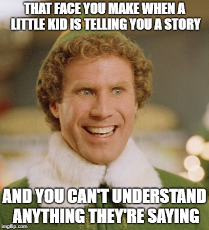 Buddy The Elf Meme | THAT FACE YOU MAKE WHEN A LITTLE KID IS TELLING YOU A STORY AND YOU CAN'T UNDERSTAND ANYTHING THEY'RE SAYING | image tagged in memes,buddy the elf | made w/ Imgflip meme maker