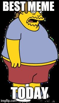 Comic book guy | BEST MEME TODAY | image tagged in comic book guy | made w/ Imgflip meme maker
