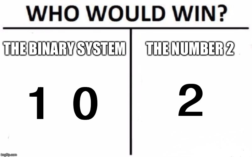 Who Would Win(Binary Version)? |  THE BINARY SYSTEM; THE NUMBER 2; 2; 1 0 | image tagged in memes,who would win,binary,numbers,system | made w/ Imgflip meme maker