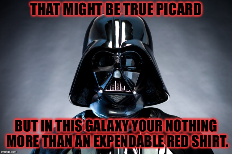 Darth Vader | THAT MIGHT BE TRUE PICARD BUT IN THIS GALAXY YOUR NOTHING MORE THAN AN EXPENDABLE RED SHIRT. | image tagged in darth vader | made w/ Imgflip meme maker