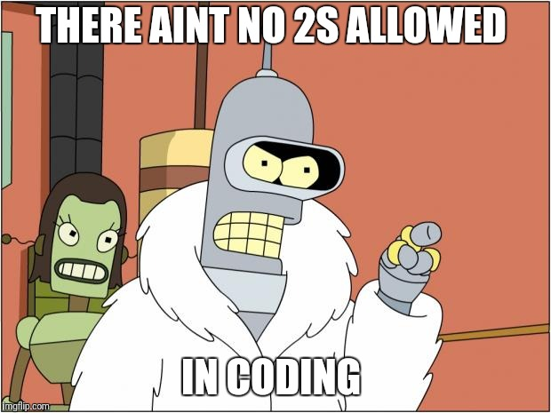 Bender Meme | THERE AINT NO 2S ALLOWED IN CODING | image tagged in memes,bender | made w/ Imgflip meme maker