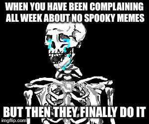 Finally! | WHEN YOU HAVE BEEN COMPLAINING ALL WEEK ABOUT NO SPOOKY MEMES BUT THEN THEY FINALLY DO IT | image tagged in crying skeleton,memes,spooky,skeleton,crying,spooktober | made w/ Imgflip meme maker