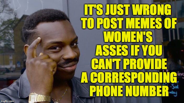 Let's all try to be more responsible. | IT'S JUST WRONG TO POST MEMES OF WOMEN'S ASSES IF YOU CAN'T PROVIDE A CORRESPONDING PHONE NUMBER | image tagged in memes,roll safe think about it,dat ass | made w/ Imgflip meme maker
