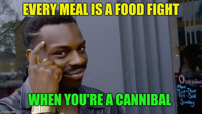 Roll Safe Think About It Meme | EVERY MEAL IS A FOOD FIGHT WHEN YOU'RE A CANNIBAL | image tagged in memes,roll safe think about it | made w/ Imgflip meme maker
