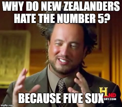 Australians have better accents | WHY DO NEW ZEALANDERS HATE THE NUMBER 5? BECAUSE FIVE SUX | image tagged in memes,ancient aliens,new zealand,puns | made w/ Imgflip meme maker