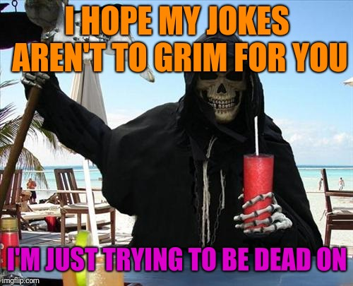 I HOPE MY JOKES AREN'T TO GRIM FOR YOU I'M JUST TRYING TO BE DEAD ON | made w/ Imgflip meme maker