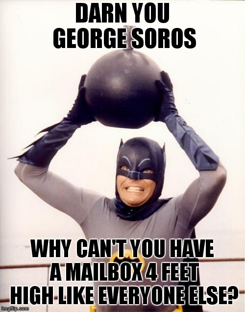 Holy Hernia, Batman Goes Postal! | DARN YOU GEORGE SOROS WHY CAN'T YOU HAVE A MAILBOX 4 FEET HIGH LIKE EVERYONE ELSE? | image tagged in batman bomb,postal bombs | made w/ Imgflip meme maker