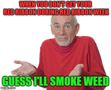 Guess i'll smoke weed |  WHEN YOU DON'T GET YOUR RED RIBBON DURING RED RIBBON WEEK; GUESS I'LL SMOKE WEED | image tagged in memes,guess i'll die,red ribbon week,weed | made w/ Imgflip meme maker