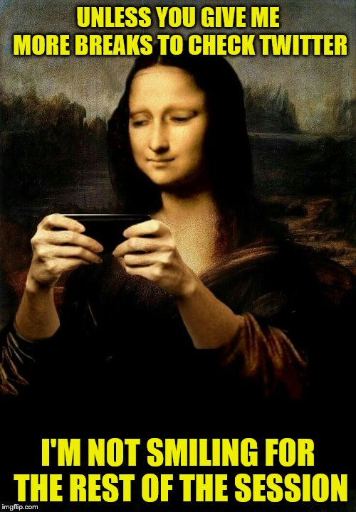 The Modern Mona Lisa as a Teen | UNLESS YOU GIVE ME MORE BREAKS TO CHECK TWITTER I'M NOT SMILING FOR THE REST OF THE SESSION | image tagged in memes,mona lisa,cell phone,twitter | made w/ Imgflip meme maker