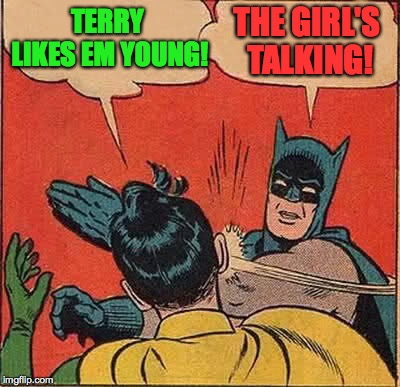 Batman Slapping Robin Meme | TERRY LIKES EM YOUNG! THE GIRL'S TALKING! | image tagged in memes,batman slapping robin | made w/ Imgflip meme maker