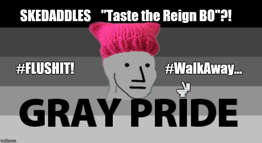"#SKEDADDLES Gray Pride Skittles ""Taste the Reign BO""?!  #FLUSHIT! #WalkAway... 