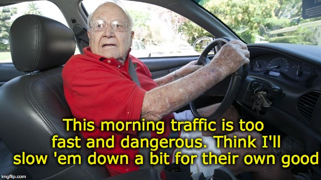 Helpful Senior Saves Lives | This morning traffic is too fast and dangerous. Think I'll slow 'em down a bit for their own good | image tagged in old driver,slowpoke,retirement | made w/ Imgflip meme maker