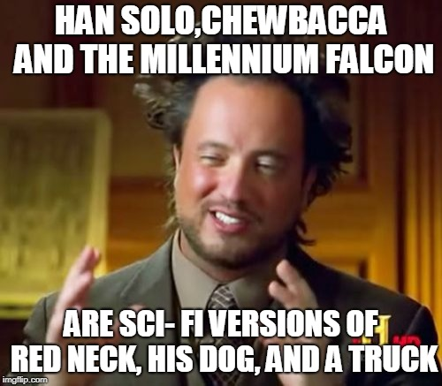 Ancient Aliens Meme | HAN SOLO,CHEWBACCA AND THE MILLENNIUM FALCON ARE SCI- FI VERSIONS OF RED NECK, HIS DOG, AND A TRUCK | image tagged in memes,ancient aliens | made w/ Imgflip meme maker