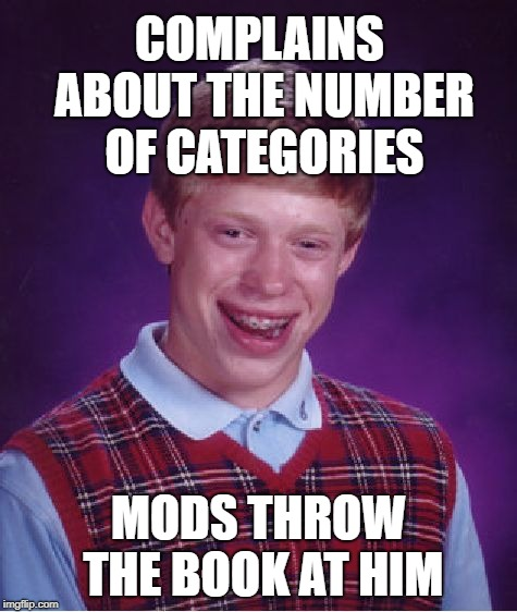 Bad Luck Brian Meme | COMPLAINS ABOUT THE NUMBER OF CATEGORIES MODS THROW THE BOOK AT HIM | image tagged in memes,bad luck brian | made w/ Imgflip meme maker
