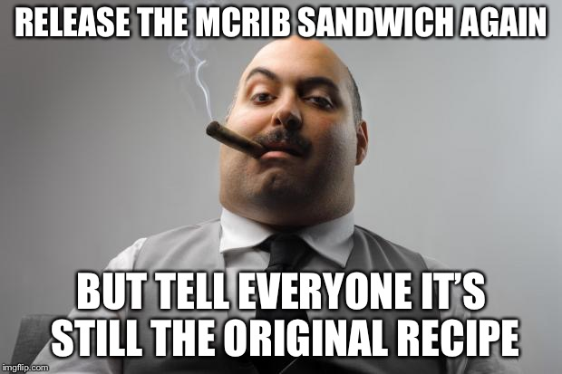 Scumbag Boss | RELEASE THE MCRIB SANDWICH AGAIN BUT TELL EVERYONE IT'S STILL THE ORIGINAL RECIPE | image tagged in memes,scumbag boss | made w/ Imgflip meme maker