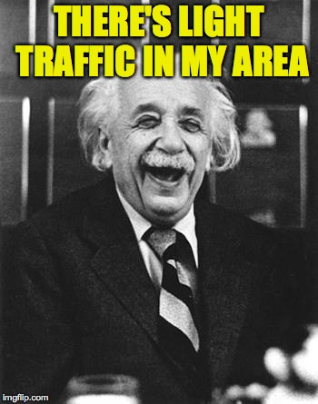 Einstein laugh | THERE'S LIGHT TRAFFIC IN MY AREA | image tagged in einstein laugh,memes,light | made w/ Imgflip meme maker