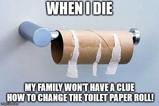 No More Toilet Paper | WHEN I DIE MY FAMILY WON'T HAVE A CLUE HOW TO CHANGE THE TOILET PAPER ROLL! | image tagged in no more toilet paper | made w/ Imgflip meme maker