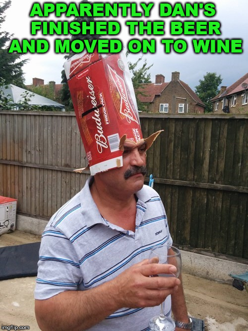 How you know the beer is all gone at a party. | APPARENTLY DAN'S FINISHED THE BEER AND MOVED ON TO WINE | image tagged in memes,drinking,beer,wine,party,funny | made w/ Imgflip meme maker