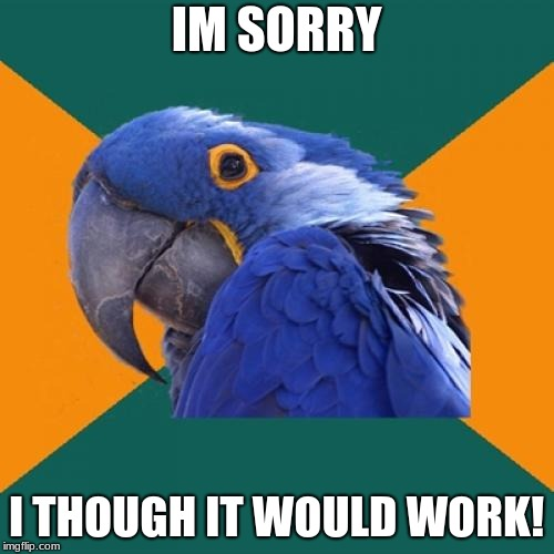 Paranoid Parrot Meme | IM SORRY I THOUGH IT WOULD WORK! | image tagged in memes,paranoid parrot | made w/ Imgflip meme maker