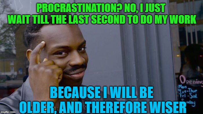 Roll Safe Think About It | PROCRASTINATION? NO, I JUST WAIT TILL THE LAST SECOND TO DO MY WORK BECAUSE I WILL BE OLDER, AND THEREFORE WISER | image tagged in memes,roll safe think about it,work,procrastination | made w/ Imgflip meme maker