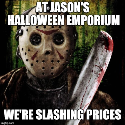 Jason Voorhees | AT JASON'S HALLOWEEN EMPORIUM WE'RE SLASHING PRICES | image tagged in jason voorhees | made w/ Imgflip meme maker