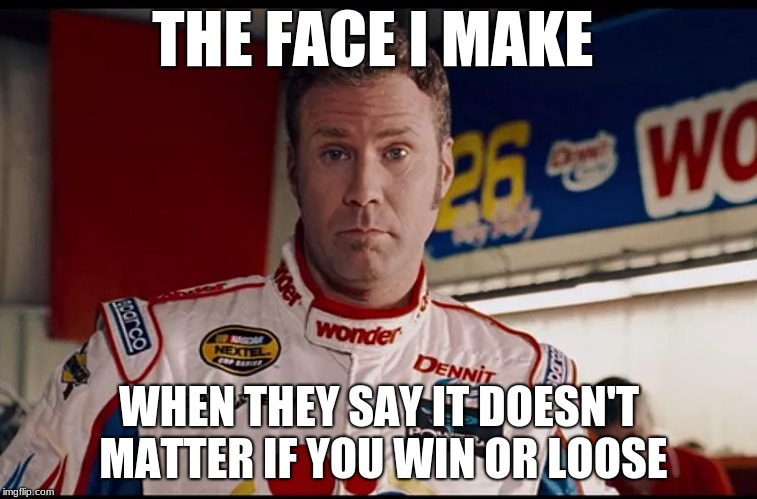 Winning Doesn't Matter?!?!? | THE FACE I MAKE WHEN THEY SAY IT DOESN'T MATTER IF YOU WIN OR LOOSE | image tagged in ricky bobby,ricky frustrated,winning,participation trophy,the face you make,the face you make when | made w/ Imgflip meme maker