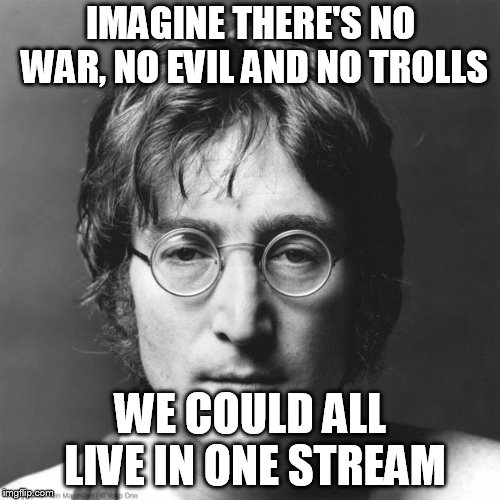 John Lennon | IMAGINE THERE'S NO WAR, NO EVIL AND NO TROLLS WE COULD ALL LIVE IN ONE STREAM | image tagged in john lennon | made w/ Imgflip meme maker