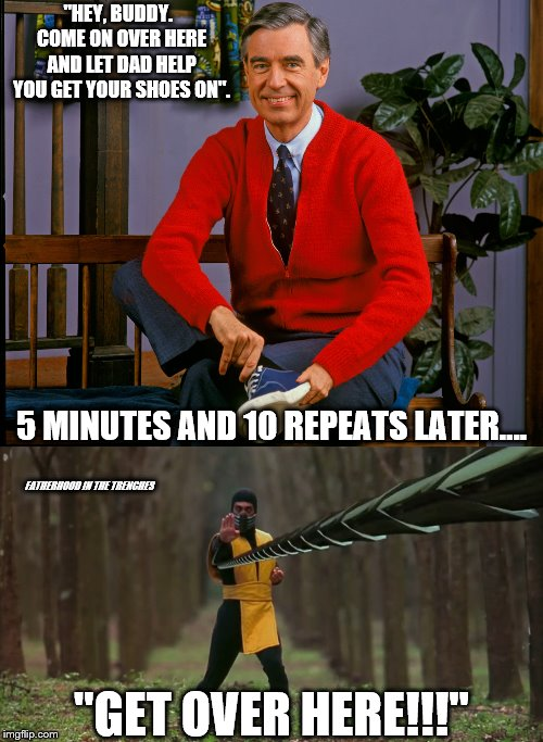 "Get Over Here! | ""HEY, BUDDY.  COME ON OVER HERE AND LET DAD HELP YOU GET YOUR SHOES ON"". ""GET OVER HERE!!!"" 5 MINUTES AND 10 REPEATS LATER.... FATHERHOOD IN 