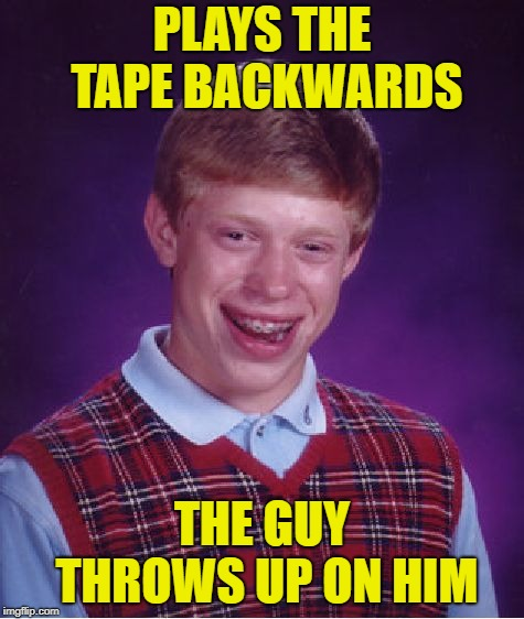 Bad Luck Brian Meme | PLAYS THE TAPE BACKWARDS THE GUY THROWS UP ON HIM | image tagged in memes,bad luck brian | made w/ Imgflip meme maker