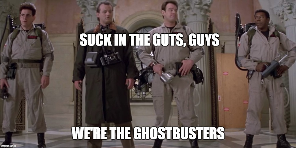 SUCK IN THE GUTS, GUYS WE'RE THE GHOSTBUSTERS | made w/ Imgflip meme maker